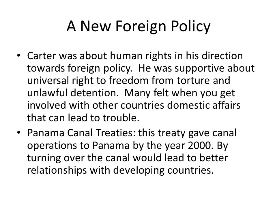 A New Foreign Policy Carter was about human rights in his direction towards foreign policy. He was supportive about universal right to freedom from to