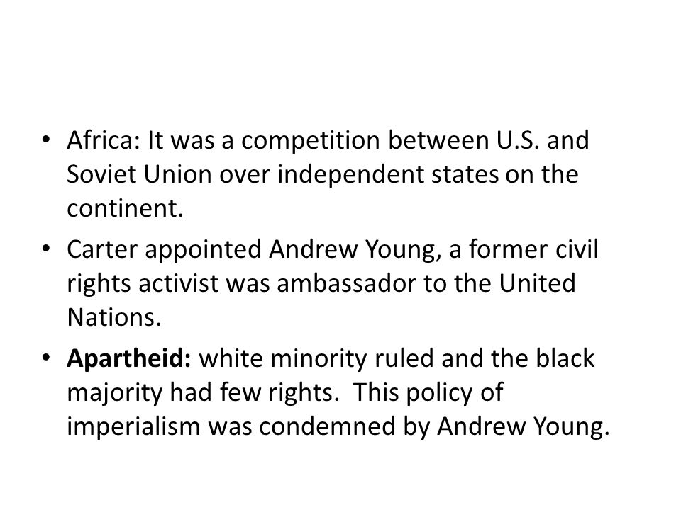 Africa: It was a competition between U.S. and Soviet Union over independent states on the continent. Carter appointed Andrew Young, a former civil rig
