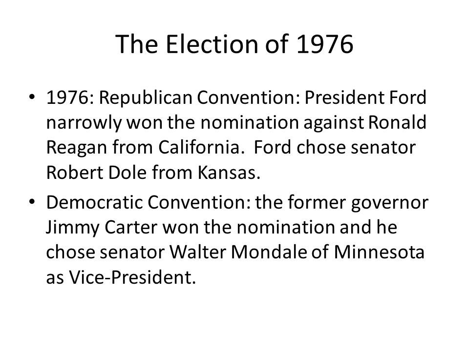 The Election of 1976 1976: Republican Convention: President Ford narrowly won the nomination against Ronald Reagan from California. Ford chose senator