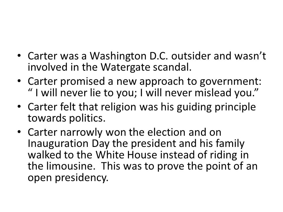 """Carter was a Washington D.C. outsider and wasn't involved in the Watergate scandal. Carter promised a new approach to government: """" I will never lie t"""