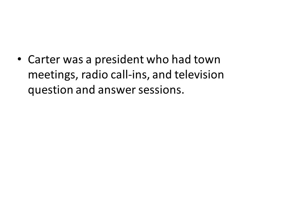 Carter was a president who had town meetings, radio call-ins, and television question and answer sessions.