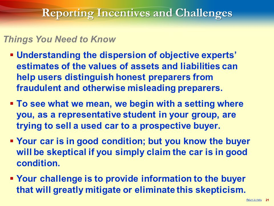 21 Reporting Incentives and Challenges  Understanding the dispersion of objective experts' estimates of the values of assets and liabilities can help users distinguish honest preparers from fraudulent and otherwise misleading preparers.