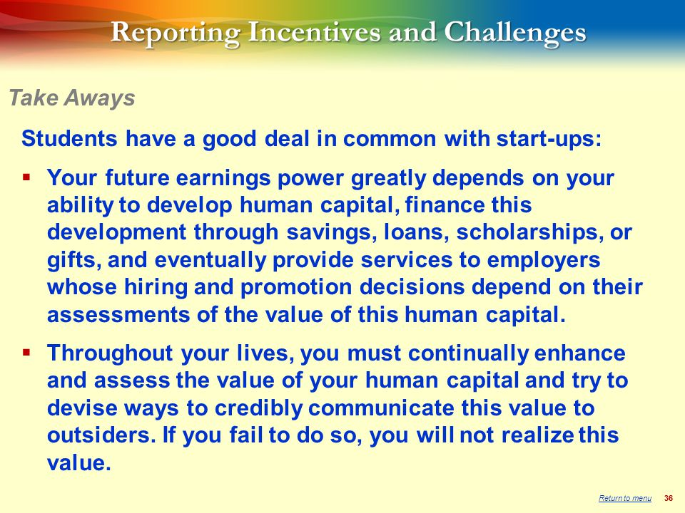 36 Students have a good deal in common with start-ups:  Your future earnings power greatly depends on your ability to develop human capital, finance this development through savings, loans, scholarships, or gifts, and eventually provide services to employers whose hiring and promotion decisions depend on their assessments of the value of this human capital.