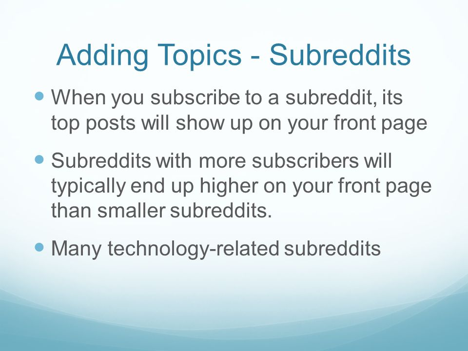 Adding Topics - Subreddits When you subscribe to a subreddit, its top posts will show up on your front page Subreddits with more subscribers will typi