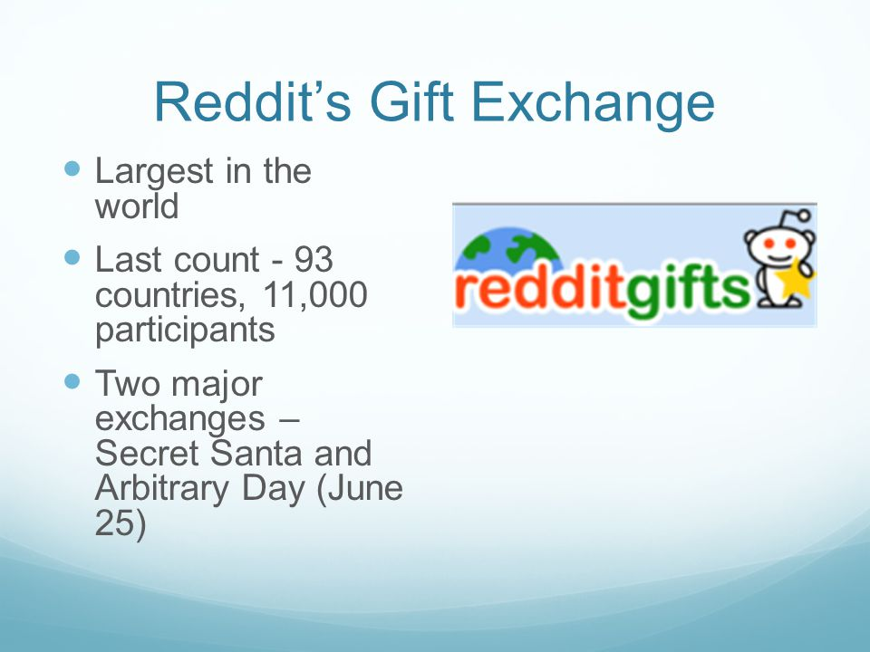 Reddit's Gift Exchange Largest in the world Last count - 93 countries, 11,000 participants Two major exchanges – Secret Santa and Arbitrary Day (June 25)