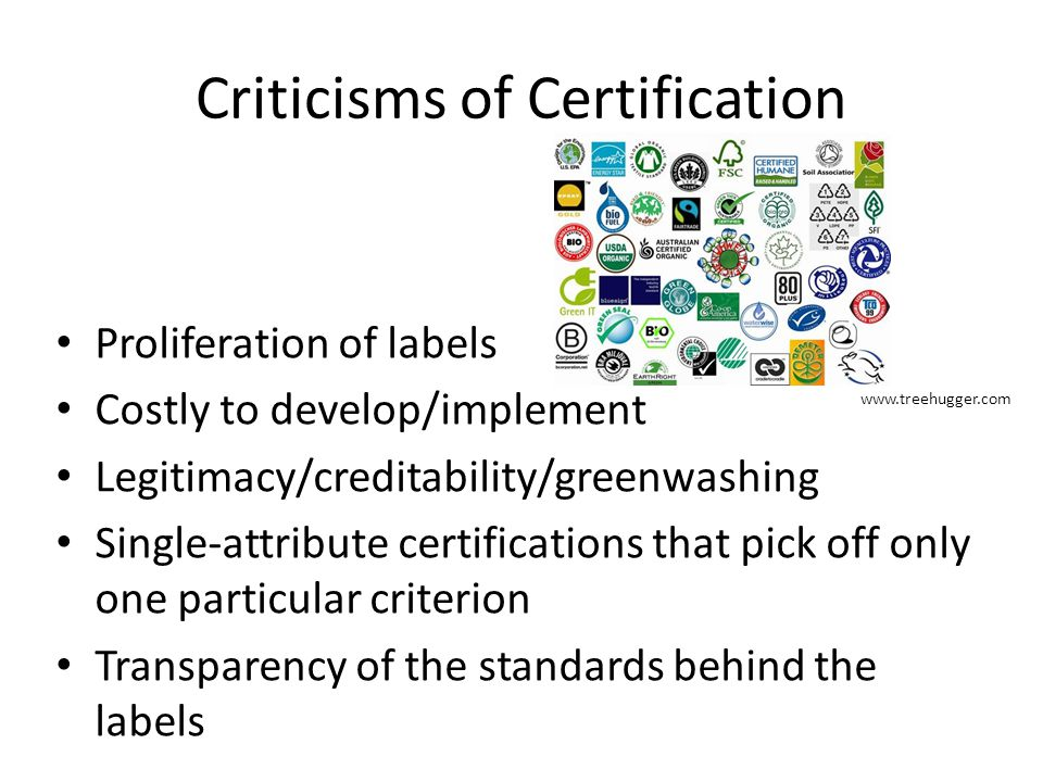 Criticisms of Certification Proliferation of labels Costly to develop/implement Legitimacy/creditability/greenwashing Single-attribute certifications that pick off only one particular criterion Transparency of the standards behind the labels www.treehugger.com