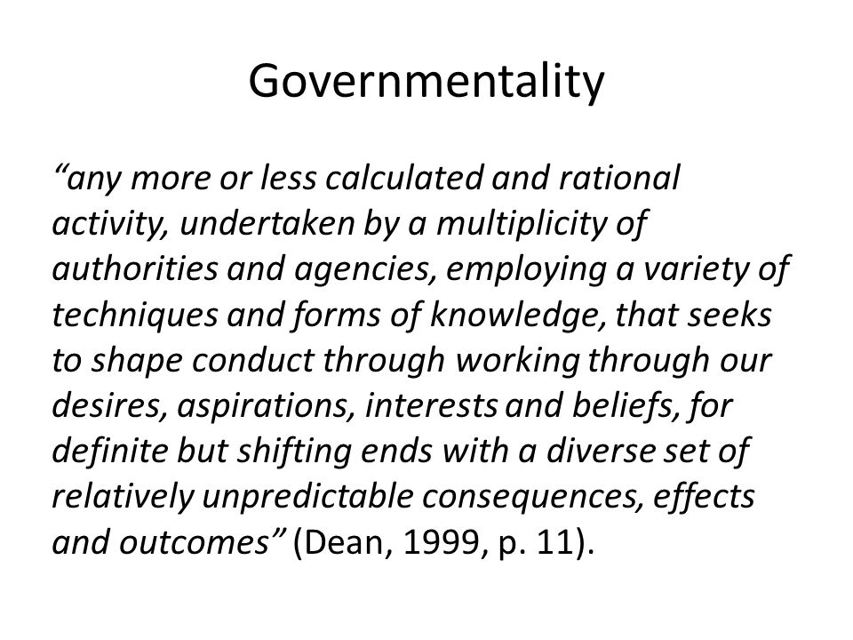 Governmentality any more or less calculated and rational activity, undertaken by a multiplicity of authorities and agencies, employing a variety of techniques and forms of knowledge, that seeks to shape conduct through working through our desires, aspirations, interests and beliefs, for definite but shifting ends with a diverse set of relatively unpredictable consequences, effects and outcomes (Dean, 1999, p.
