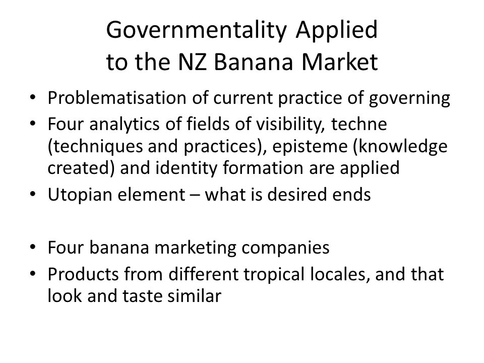 Governmentality Applied to the NZ Banana Market Problematisation of current practice of governing Four analytics of fields of visibility, techne (techniques and practices), episteme (knowledge created) and identity formation are applied Utopian element – what is desired ends Four banana marketing companies Products from different tropical locales, and that look and taste similar