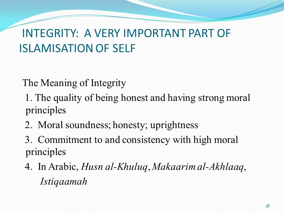 INTEGRITY: A VERY IMPORTANT PART OF ISLAMISATION OF SELF The Meaning of Integrity 1.