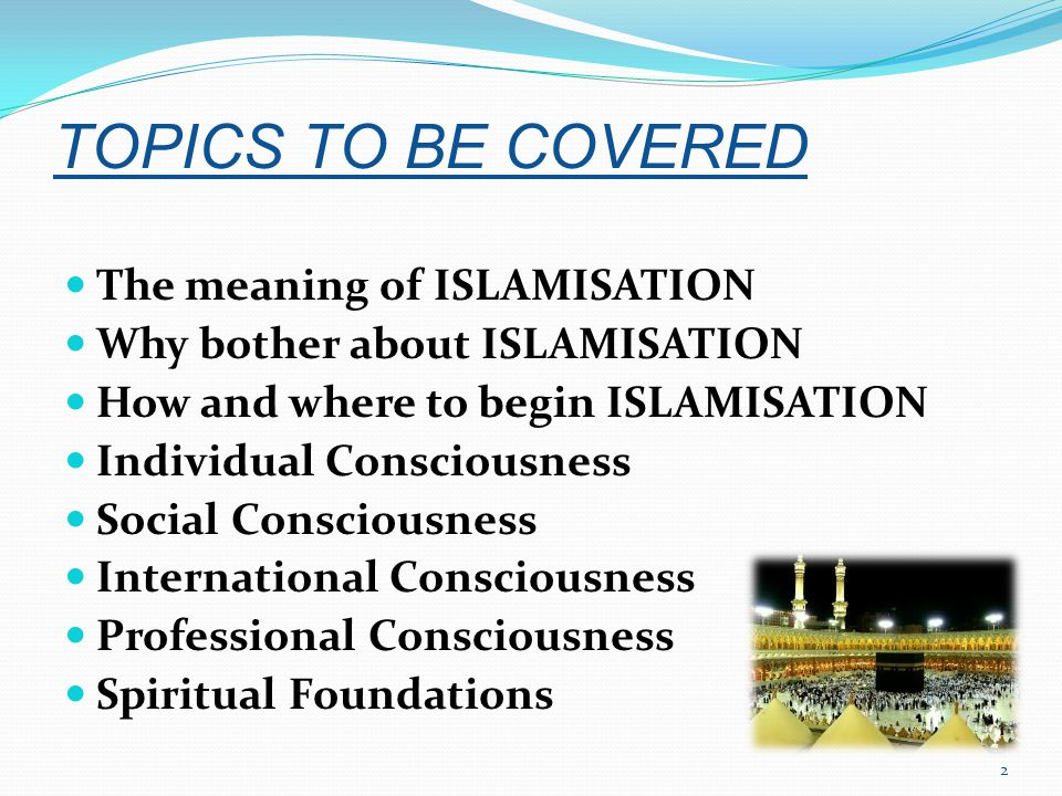 TOPICS TO BE COVERED The meaning of ISLAMISATION Why bother about ISLAMISATION How and where to begin ISLAMISATION Individual Consciousness Social Consciousness International Consciousness Professional Consciousness Spiritual Foundations 2