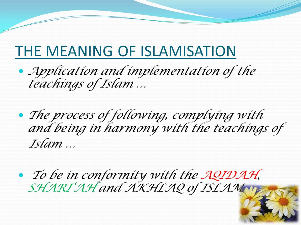 THE MEANING OF ISLAMISATION Application and implementation of the teachings of Islam … The process of following, complying with and being in harmony with the teachings of Islam … To be in conformity with the AQIDAH, SHARI'AH and AKHLAQ of ISLAM 4