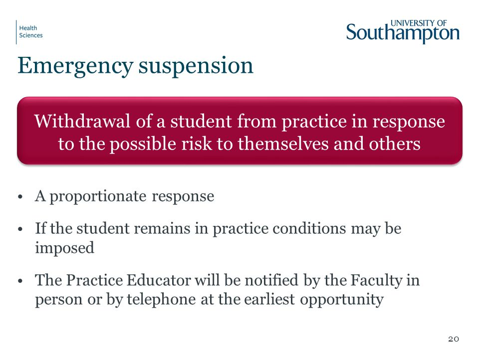 A proportionate response If the student remains in practice conditions may be imposed The Practice Educator will be notified by the Faculty in person or by telephone at the earliest opportunity 20 Withdrawal of a student from practice in response to the possible risk to themselves and others