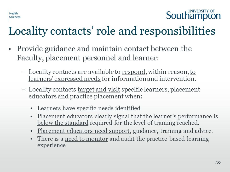 Locality contacts' role and responsibilities Provide guidance and maintain contact between the Faculty, placement personnel and learner: –Locality contacts are available to respond, within reason, to learners expressed needs for information and intervention.
