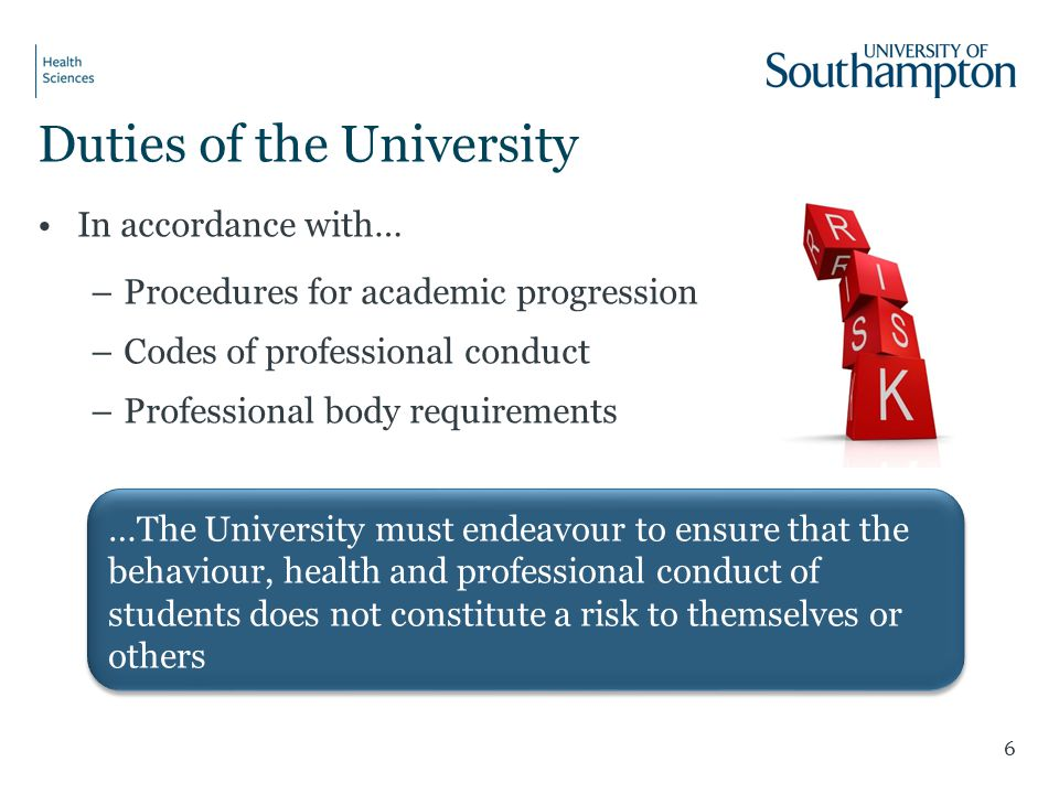 Duties of the University In accordance with… –Procedures for academic progression –Codes of professional conduct –Professional body requirements 6 …The University must endeavour to ensure that the behaviour, health and professional conduct of students does not constitute a risk to themselves or others