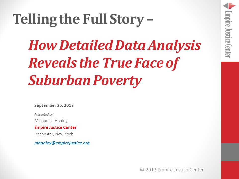 © 2013 Empire Justice Center How Detailed Data Analysis Reveals the True Face of Suburban Poverty September 26, 2013 Presented by: Michael L.