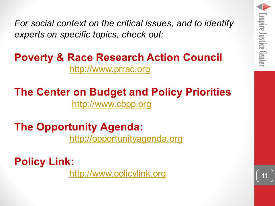 For social context on the critical issues, and to identify experts on specific topics, check out: Poverty & Race Research Action Council http://www.prrac.org The Center on Budget and Policy Priorities http://www.cbpp.org The Opportunity Agenda: http://opportunityagenda.org Policy Link: http://www.policylink.org 11
