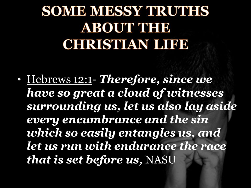 Hebrews 12:1- Therefore, since we have so great a cloud of witnesses surrounding us, let us also lay aside every encumbrance and the sin which so easily entangles us, and let us run with endurance the race that is set before us, NASU