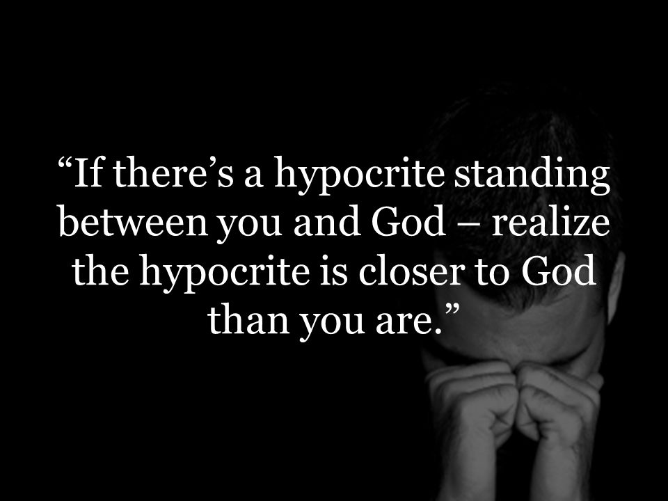 If there's a hypocrite standing between you and God – realize the hypocrite is closer to God than you are.