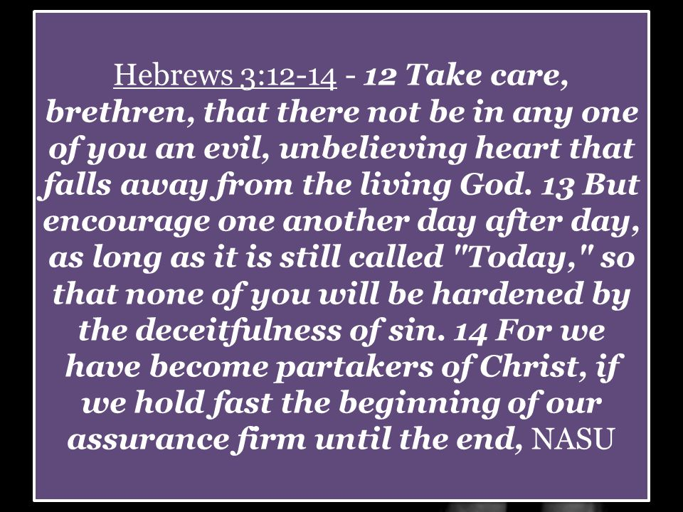 Hebrews 3:12-14 - 12 Take care, brethren, that there not be in any one of you an evil, unbelieving heart that falls away from the living God.