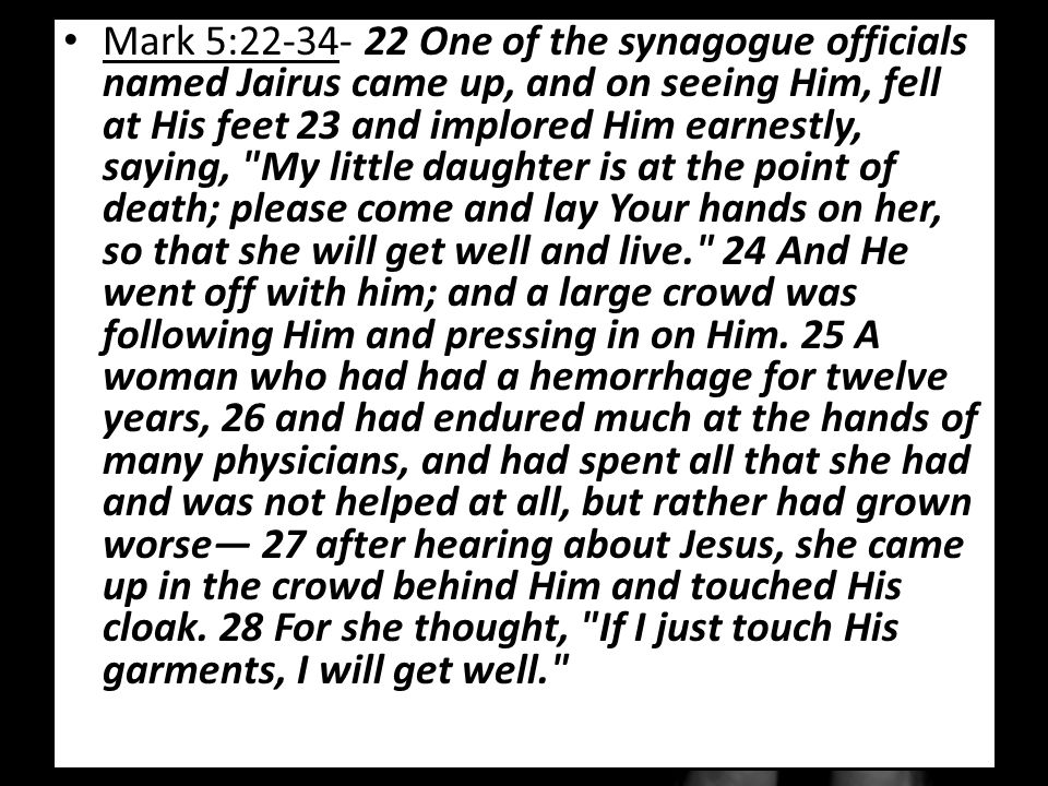 Mark 5:22-34- 22 One of the synagogue officials named Jairus came up, and on seeing Him, fell at His feet 23 and implored Him earnestly, saying, My little daughter is at the point of death; please come and lay Your hands on her, so that she will get well and live. 24 And He went off with him; and a large crowd was following Him and pressing in on Him.
