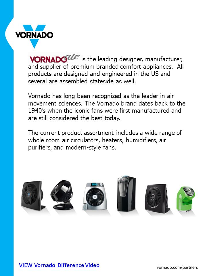 Vornado Air, LLC is the leading designer, manufacturer, and supplier of premium branded comfort appliances. All products are designed and engineered i
