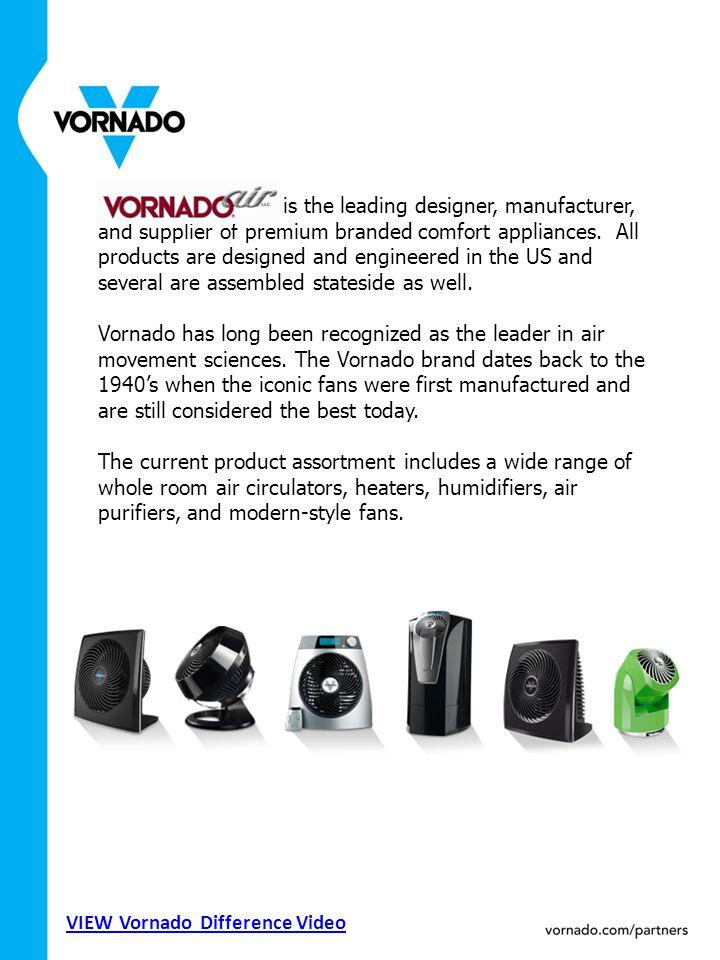Vornado Air, LLC is the leading designer, manufacturer, and supplier of premium branded comfort appliances.