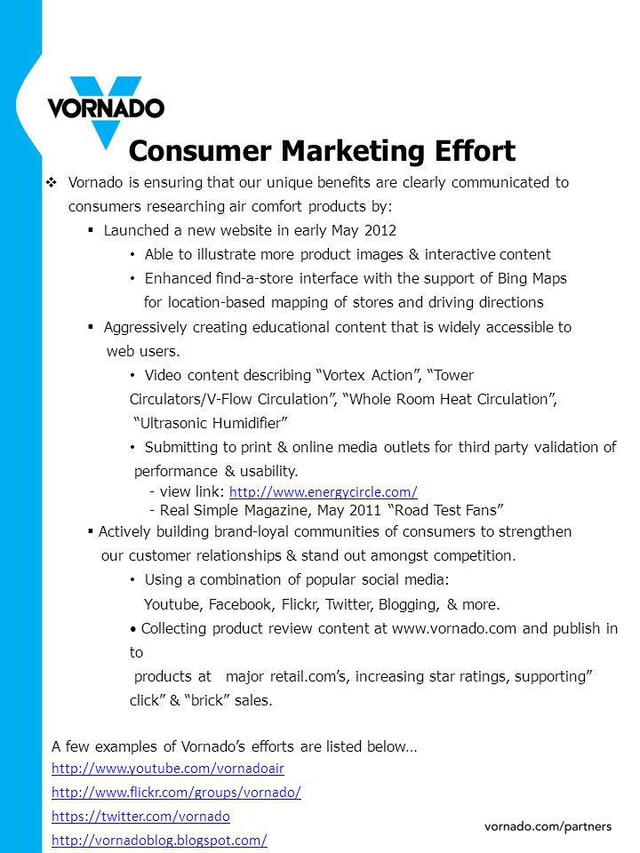 A few examples of Vornado's efforts are listed below… http://www.youtube.com/vornadoair http://www.flickr.com/groups/vornado/ https://twitter.com/vornado http://vornadoblog.blogspot.com/ Consumer Marketing Effort  Vornado is ensuring that our unique benefits are clearly communicated to consumers researching air comfort products by:  Launched a new website in early May 2012 Able to illustrate more product images & interactive content Enhanced find-a-store interface with the support of Bing Maps for location-based mapping of stores and driving directions  Aggressively creating educational content that is widely accessible to web users.
