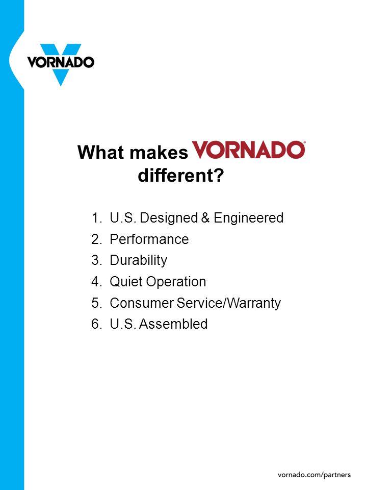 What makes Vornado different? 1.U.S. Designed & Engineered 2.Performance 3.Durability 4.Quiet Operation 5.Consumer Service/Warranty 6.U.S. Assembled
