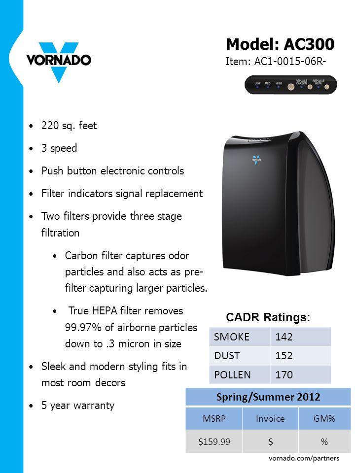 Model: AC300 Item: AC1-0015-06R- Spring/Summer 2012 MSRPInvoiceGM% $159.99$% 220 sq. feet 3 speed Push button electronic controls Filter indicators si