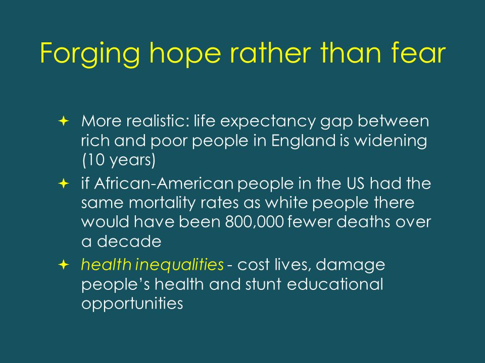 Forging hope rather than fear  More realistic: life expectancy gap between rich and poor people in England is widening (10 years)  if African-American people in the US had the same mortality rates as white people there would have been 800,000 fewer deaths over a decade  health inequalities - cost lives, damage people's health and stunt educational opportunities