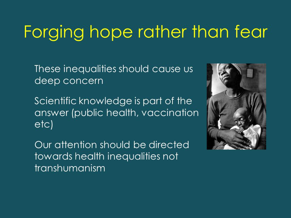 Forging hope rather than fear These inequalities should cause us deep concern Scientific knowledge is part of the answer (public health, vaccination etc) Our attention should be directed towards health inequalities not transhumanism