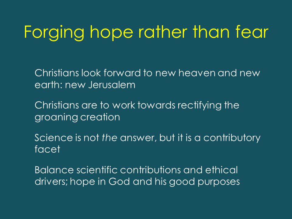 Forging hope rather than fear Christians look forward to new heaven and new earth: new Jerusalem Christians are to work towards rectifying the groaning creation Science is not the answer, but it is a contributory facet Balance scientific contributions and ethical drivers; hope in God and his good purposes