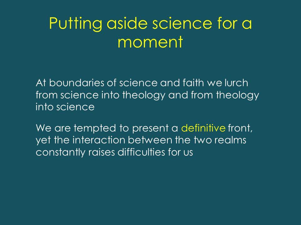 Putting aside science for a moment At boundaries of science and faith we lurch from science into theology and from theology into science We are tempted to present a definitive front, yet the interaction between the two realms constantly raises difficulties for us