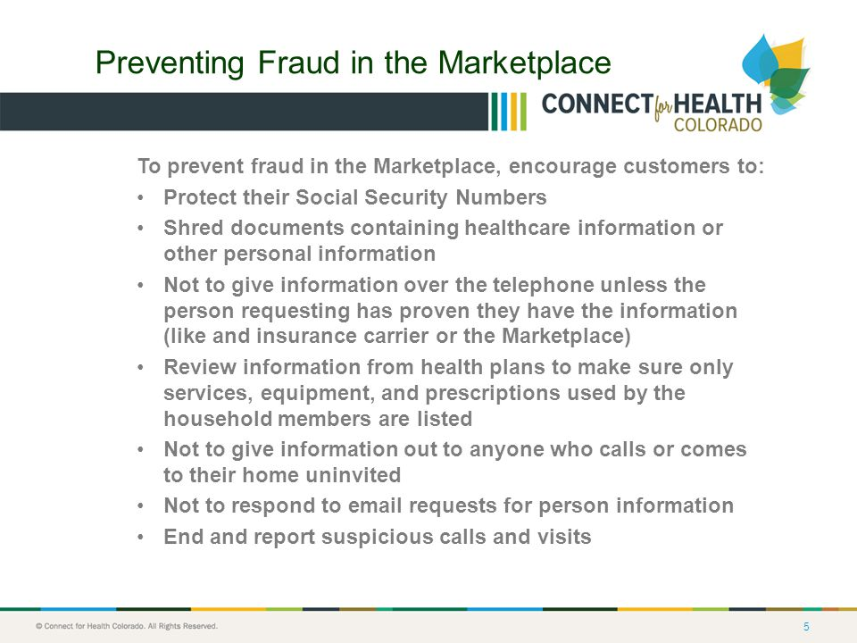 5 Preventing Fraud in the Marketplace To prevent fraud in the Marketplace, encourage customers to: Protect their Social Security Numbers Shred documents containing healthcare information or other personal information Not to give information over the telephone unless the person requesting has proven they have the information (like and insurance carrier or the Marketplace) Review information from health plans to make sure only services, equipment, and prescriptions used by the household members are listed Not to give information out to anyone who calls or comes to their home uninvited Not to respond to email requests for person information End and report suspicious calls and visits
