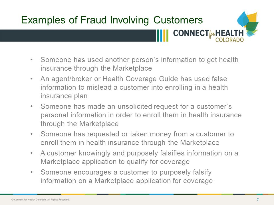 7 Examples of Fraud Involving Customers Someone has used another person's information to get health insurance through the Marketplace An agent/broker or Health Coverage Guide has used false information to mislead a customer into enrolling in a health insurance plan Someone has made an unsolicited request for a customer's personal information in order to enroll them in health insurance through the Marketplace Someone has requested or taken money from a customer to enroll them in health insurance through the Marketplace A customer knowingly and purposely falsifies information on a Marketplace application to qualify for coverage Someone encourages a customer to purposely falsify information on a Marketplace application for coverage