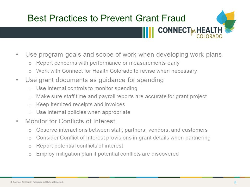 8 Best Practices to Prevent Grant Fraud Use program goals and scope of work when developing work plans o Report concerns with performance or measurements early o Work with Connect for Health Colorado to revise when necessary Use grant documents as guidance for spending o Use internal controls to monitor spending o Make sure staff time and payroll reports are accurate for grant project o Keep itemized receipts and invoices o Use internal policies when appropriate Monitor for Conflicts of Interest o Observe interactions between staff, partners, vendors, and customers o Consider Conflict of Interest provisions in grant details when partnering o Report potential conflicts of interest o Employ mitigation plan if potential conflicts are discovered