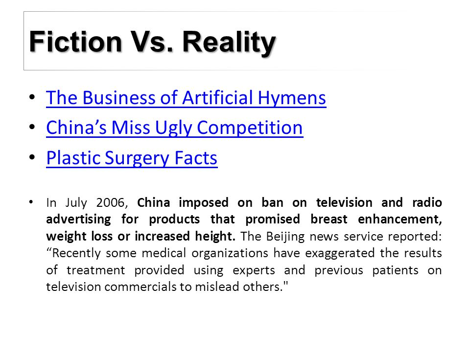 The Business of Artificial Hymens China's Miss Ugly Competition Plastic Surgery Facts In July 2006, China imposed on ban on television and radio advertising for products that promised breast enhancement, weight loss or increased height.