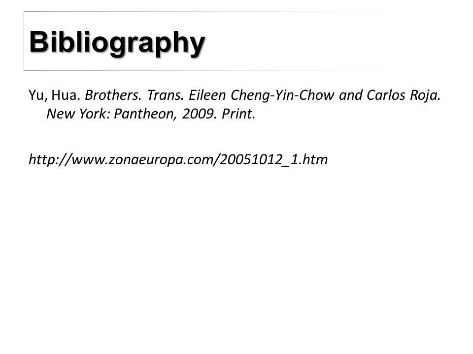 Yu, Hua. Brothers. Trans. Eileen Cheng-Yin-Chow and Carlos Roja. New York: Pantheon, 2009. Print. http://www.zonaeuropa.com/20051012_1.htm Bibliograph