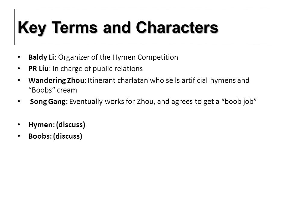Baldy Li: Organizer of the Hymen Competition PR Liu: In charge of public relations Wandering Zhou: Itinerant charlatan who sells artificial hymens and Boobs cream Song Gang: Eventually works for Zhou, and agrees to get a boob job Hymen: (discuss) Boobs: (discuss) Key Terms and Characters