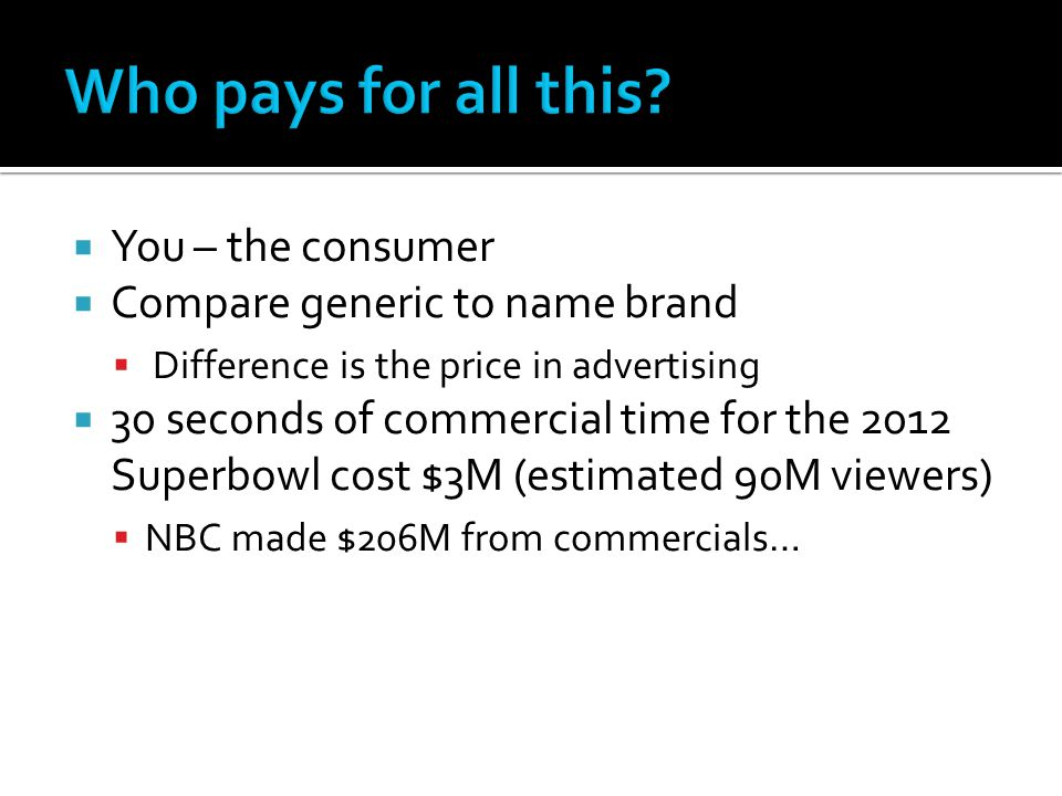  You – the consumer  Compare generic to name brand  Difference is the price in advertising  30 seconds of commercial time for the 2012 Superbowl cost $3M (estimated 90M viewers)  NBC made $206M from commercials…