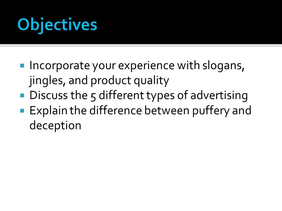  Incorporate your experience with slogans, jingles, and product quality  Discuss the 5 different types of advertising  Explain the difference between puffery and deception