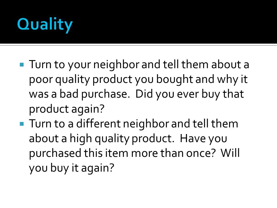  Turn to your neighbor and tell them about a poor quality product you bought and why it was a bad purchase.