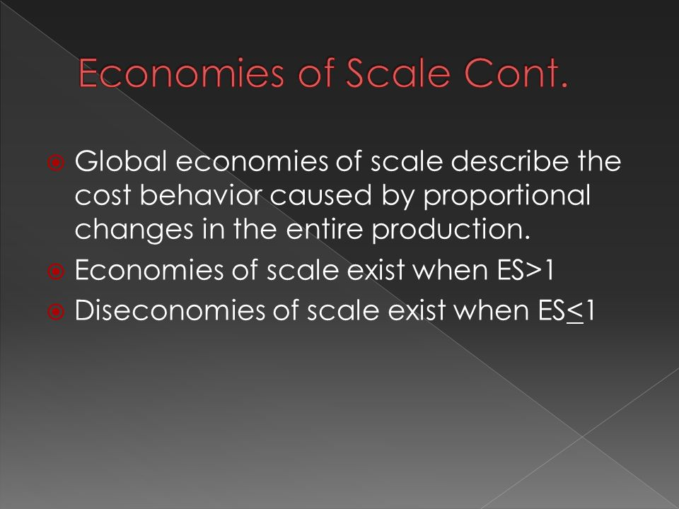  Global economies of scale describe the cost behavior caused by proportional changes in the entire production.