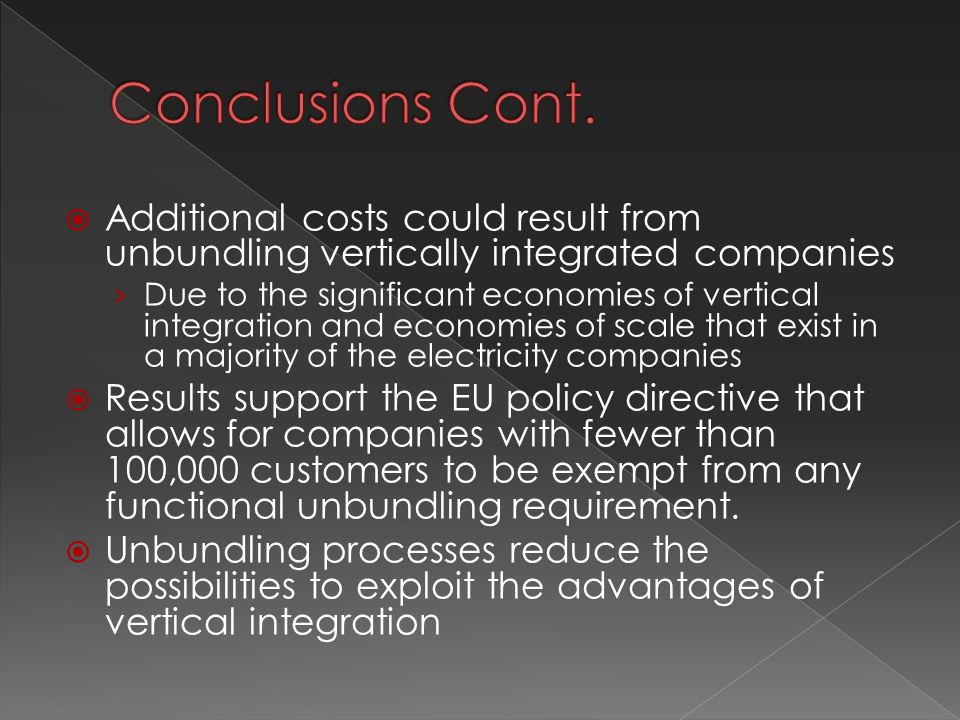  Additional costs could result from unbundling vertically integrated companies › Due to the significant economies of vertical integration and economies of scale that exist in a majority of the electricity companies  Results support the EU policy directive that allows for companies with fewer than 100,000 customers to be exempt from any functional unbundling requirement.