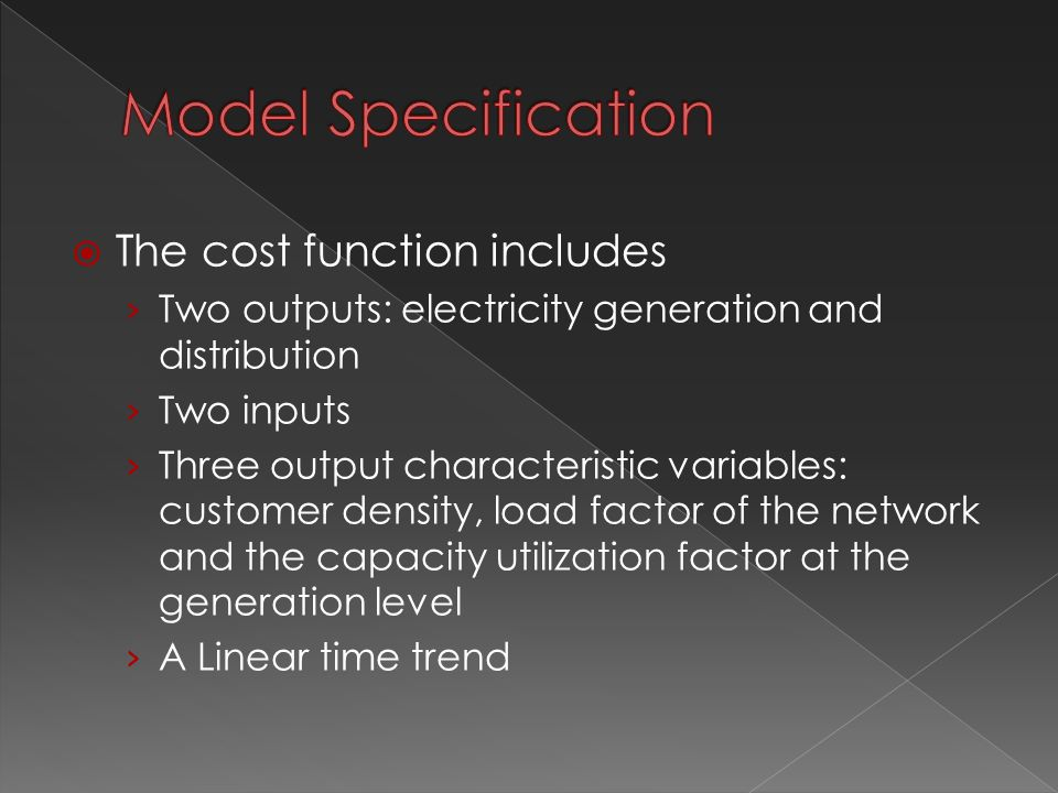  The cost function includes › Two outputs: electricity generation and distribution › Two inputs › Three output characteristic variables: customer density, load factor of the network and the capacity utilization factor at the generation level › A Linear time trend