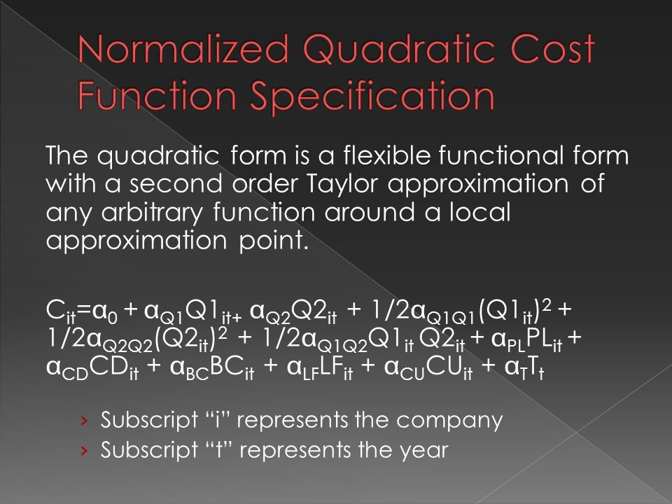 The quadratic form is a flexible functional form with a second order Taylor approximation of any arbitrary function around a local approximation point.