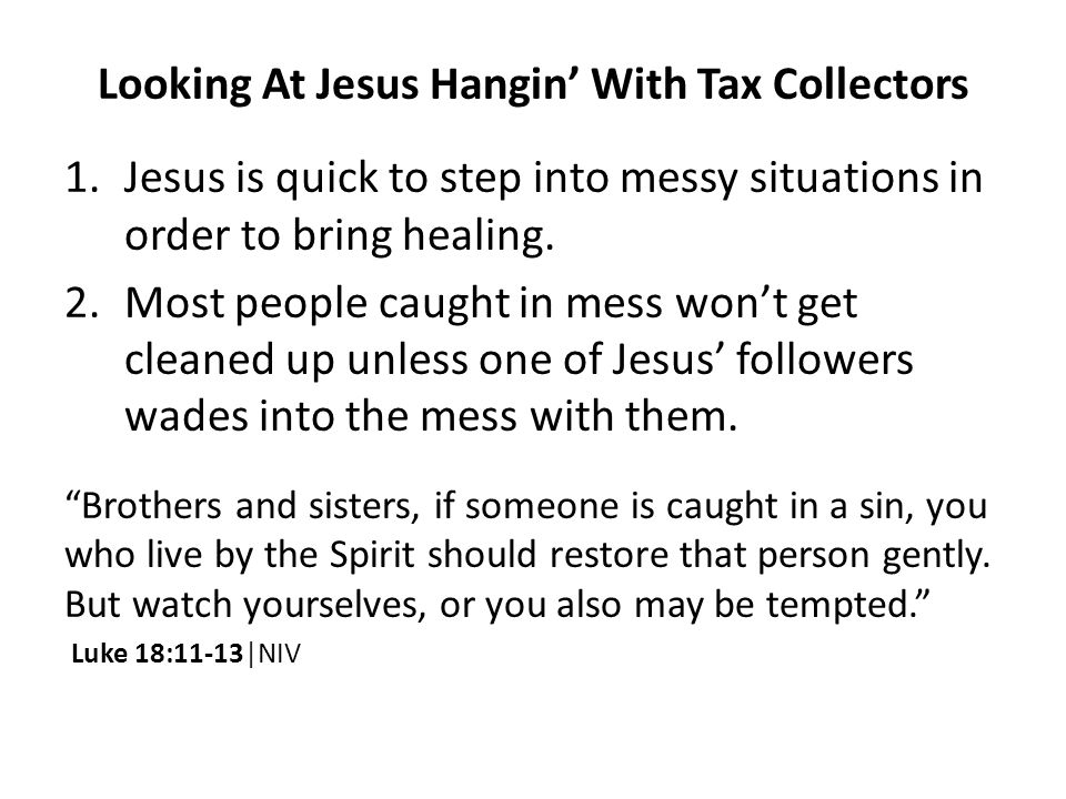 Looking At Jesus Hangin' With Tax Collectors 1.Jesus is quick to step into messy situations in order to bring healing.