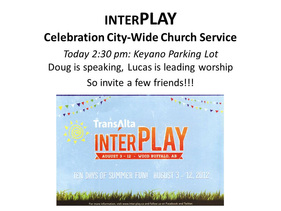 INTER PLAY Celebration City-Wide Church Service Today 2:30 pm: Keyano Parking Lot Doug is speaking, Lucas is leading worship So invite a few friends!!!
