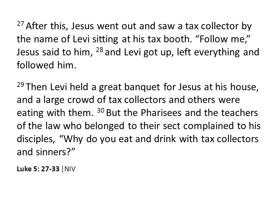 27 After this, Jesus went out and saw a tax collector by the name of Levi sitting at his tax booth.