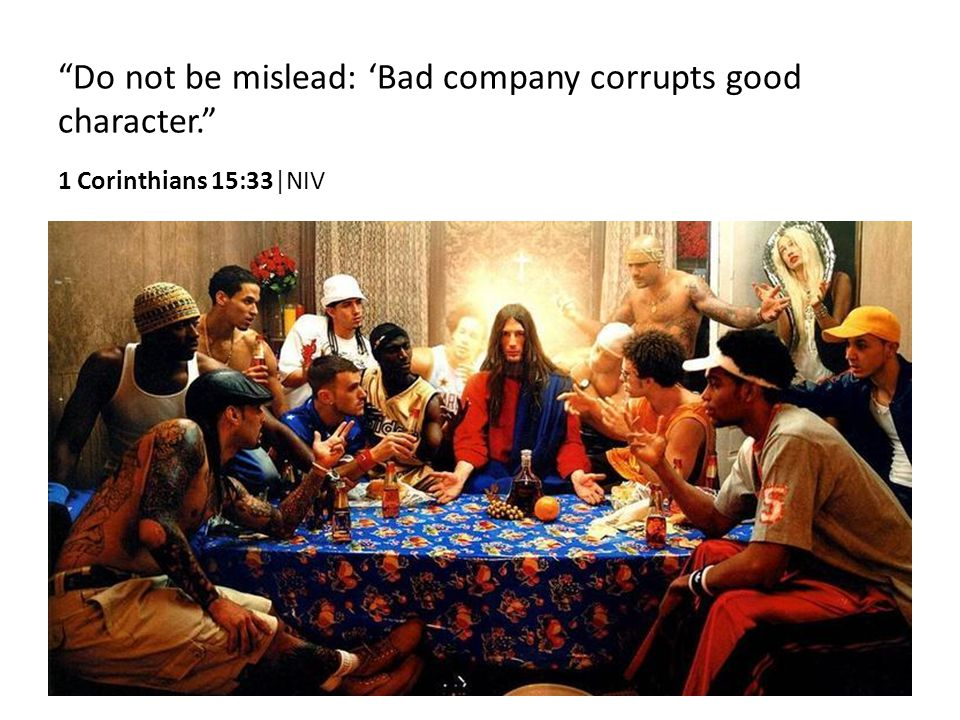 Do not be mislead: 'Bad company corrupts good character. 1 Corinthians 15:33|NIV